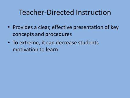 Teacher-Directed Instruction Provides a clear, effective presentation of key concepts and procedures To extreme, it can decrease students motivation to.