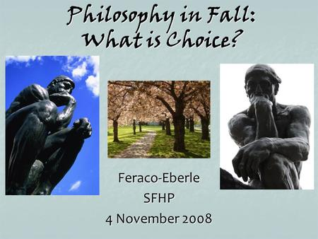 Philosophy in Fall: What is Choice? Feraco-EberleSFHP 4 November 2008.