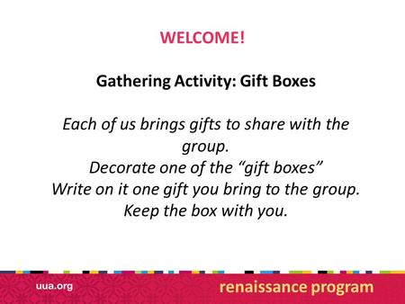 "WELCOME! Gathering Activity: Gift Boxes Each of us brings gifts to share with the group. Decorate one of the ""gift boxes"" Write on it one gift you bring."