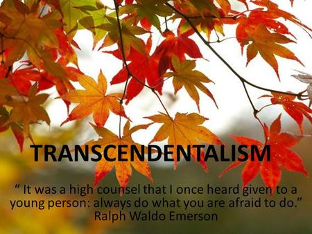 "TRANSCENDENTALISM "" It was a high counsel that I once heard given to a young person: always do what you are afraid to do."" Ralph Waldo Emerson."