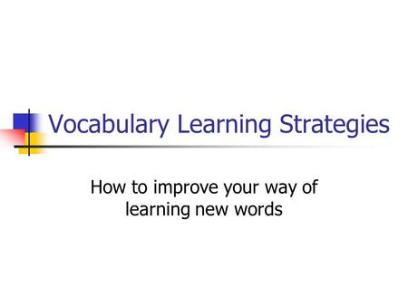 Vocabulary Learning Strategies How to improve your way of learning new words.