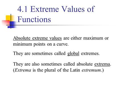 Absolute extreme values are either maximum or minimum points on a curve. They are sometimes called global extremes. They are also sometimes called absolute.
