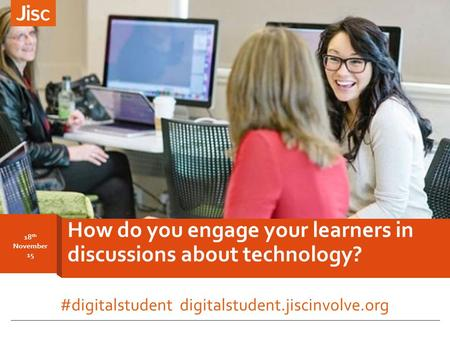 18 th November 15 How do you engage your learners in discussions about technology? #digitalstudent digitalstudent.jiscinvolve.org.