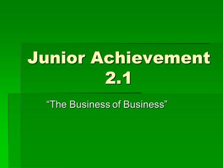 "Junior Achievement 2.1 ""The Business of Business""."