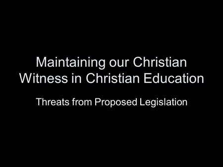 Maintaining our Christian Witness in Christian Education Threats from Proposed Legislation.
