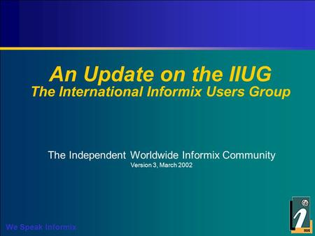 We Speak Informix An Update on the IIUG The International Informix Users Group The Independent Worldwide Informix Community Version 3, March 2002.