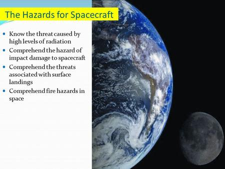 Know the threat caused by high levels of radiation Comprehend the hazard of impact damage to spacecraft Comprehend the threats associated with surface.