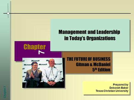 Chapter 7 THE FUTURE OF BUSINESS Gitman & McDaniel 5 th Edition THE FUTURE OF BUSINESS Gitman & McDaniel 5 th Edition Chapter 7 Management and Leadership.