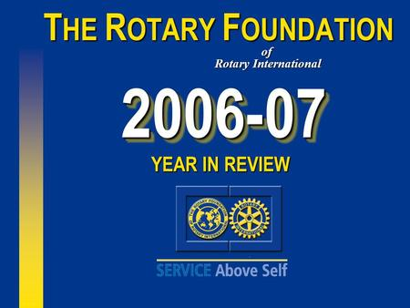 2006-072006-07 T HE R OTARY F OUNDATION of Rotary International YEAR IN REVIEW.