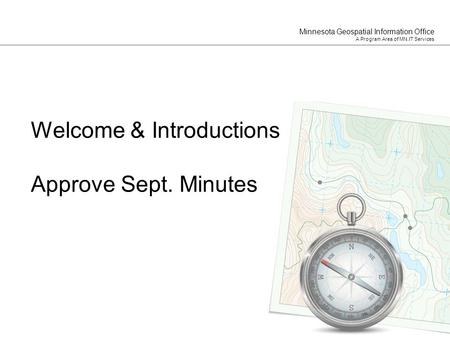 Minnesota Geospatial Information Office A Program Area of MN.IT Services Welcome & Introductions Approve Sept. Minutes.