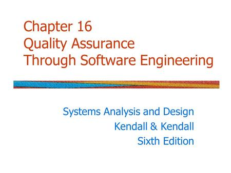 Chapter 16 Quality Assurance Through Software Engineering Systems Analysis and Design Kendall & Kendall Sixth Edition.