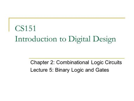 CS151 Introduction to Digital Design Chapter 2: Combinational Logic Circuits Lecture 5: Binary Logic and Gates.