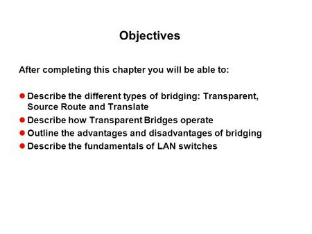 Objectives After completing this chapter you will be able to: Describe the different types of bridging: Transparent, Source Route and Translate Describe.
