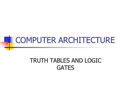 COMPUTER ARCHITECTURE TRUTH TABLES AND LOGIC GATES.