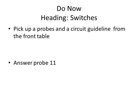 Do Now Heading: Switches Pick up a probes and a circuit guideline from the front table Answer probe 11.