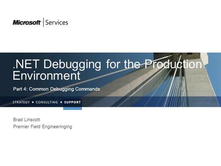 . NET Debugging for the Production Environment Part 4: Common Debugging Commands Brad Linscott Premier Field Engineeringing.