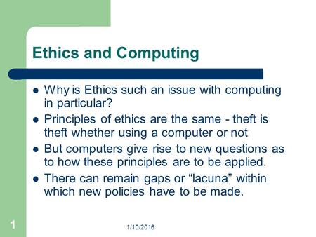 1/10/2016 1 Ethics and Computing Why is Ethics such an issue with computing in particular? Principles of ethics are the same - theft is theft whether using.