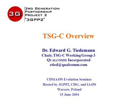 TSG-C Overview Dr. Edward G. Tiedemann Chair, TSG-C Working Group 3 Q UALCOMM Incorporated CDMA450 Evolution Seminar Hosted by 3GPP2,