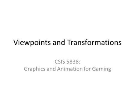 Viewpoints and Transformations CSIS 5838: Graphics and Animation for Gaming.