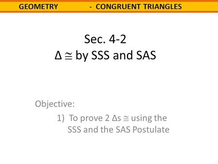 Sec. 4-2 Δ  by SSS and SAS Objective: 1) To prove 2 Δs  using the SSS and the SAS Postulate.