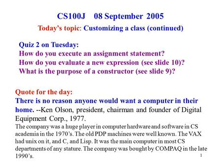 1 CS100J 08 September 2005 Today's topic: Customizing a class (continued) Quote for the day: There is no reason anyone would want a computer in their home.