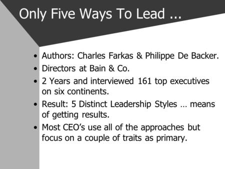 Only Five Ways To Lead... Authors: Charles Farkas & Philippe De Backer. Directors at Bain & Co. 2 Years and interviewed 161 top executives on six continents.
