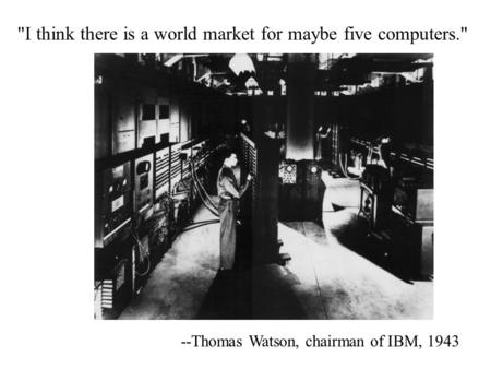 I think there is a world market for maybe five computers. --Thomas Watson, chairman of IBM, 1943.