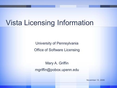 Vista Licensing Information University of Pennsylvania Office of Software Licensing Mary A. Griffin November 13, 2006.
