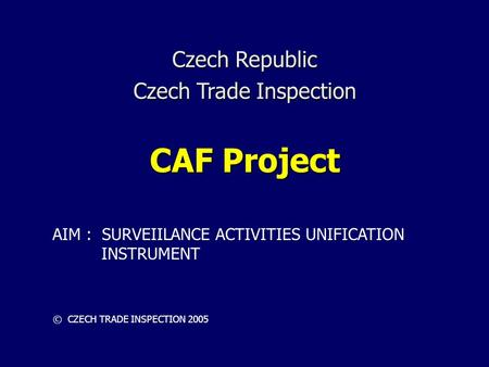 Czech Republic Czech Trade Inspection CAF Project © CZECH TRADE INSPECTION 2005 AIM : SURVEIILANCE ACTIVITIES UNIFICATION INSTRUMENT.