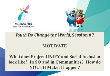 1 2013 Special Olympics Global Youth Activation Summit Youth Do Change the World, Session #7 MOTIVATE What does Project UNIFY and Social Inclusion look.