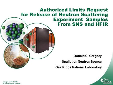 Managed by UT-Battelle for the Department of Energy Authorized Limits Request for Release of Neutron Scattering Experiment Samples From SNS and HFIR Donald.