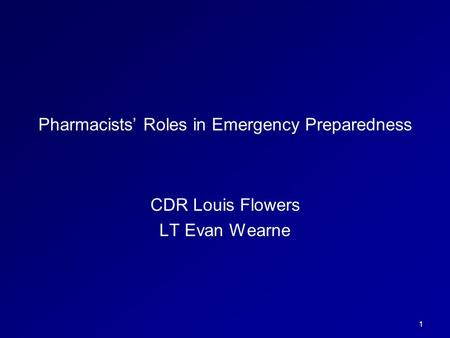 1 Pharmacists' Roles in Emergency Preparedness CDR Louis Flowers LT Evan Wearne.
