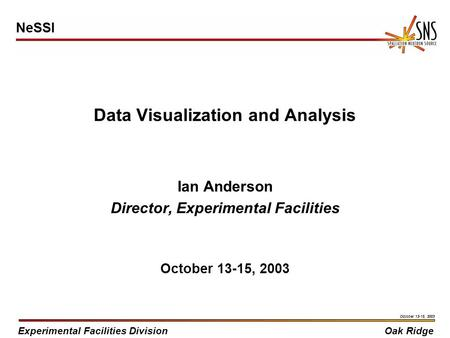 Experimental Facilities DivisionOak Ridge October 13-15, 2003 Data Visualization and Analysis Ian Anderson Director, Experimental Facilities October 13-15,