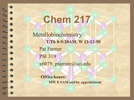 Chem 217 Metallobiochemistry T/Th 8-9:20AM, W 12-12:50 Pat Farmer PSI 319 x6079, Office hours: – MW 8-9AM and by appointment.