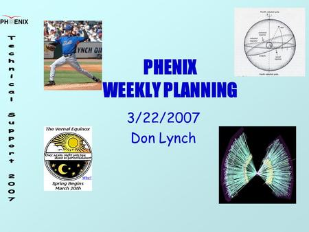 PHENIX WEEKLY PLANNING 3/22/2007 Don Lynch. 3/22/2007 Weekly Planning Meeting 2 Schedule Re-Start 5 man shifts 3/20/07 Beam: blue ring 3/8/07, in yellow.