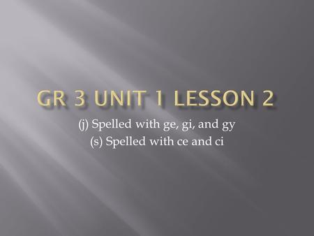 (j) Spelled with ge, gi, and gy (s) Spelled with ce and ci.