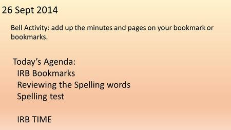 26 Sept 2014 Bell Activity: add up the minutes and pages on your bookmark or bookmarks. Today's Agenda: IRB Bookmarks Reviewing the Spelling words Spelling.