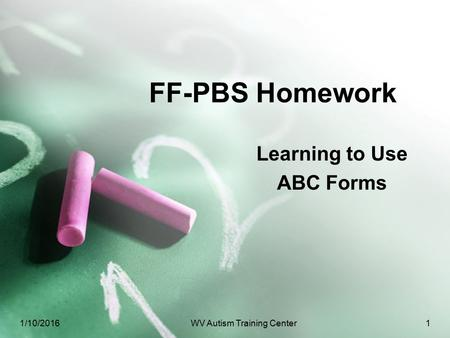 FF-PBS Homework Learning to Use ABC Forms 1/10/2016WV Autism Training Center1.