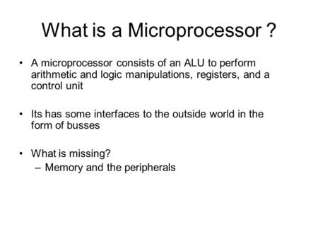 What is a Microprocessor ? A microprocessor consists of an ALU to perform arithmetic and logic manipulations, registers, and a control unit Its has some.