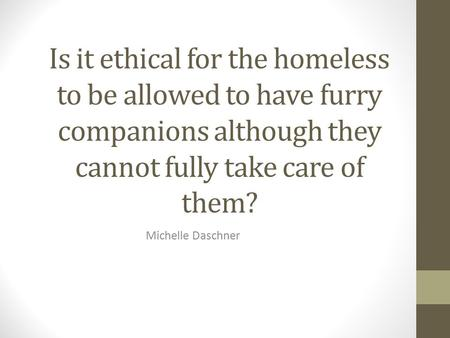 Is it ethical for the homeless to be allowed to have furry companions although they cannot fully take care of them? Michelle Daschner.
