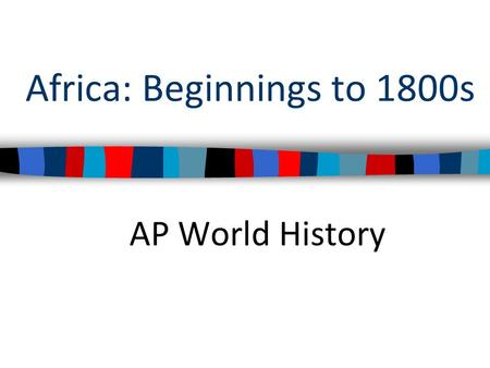 Africa: Beginnings to 1800s AP World History. What is the geography of Africa? How might this geography impact Africans?
