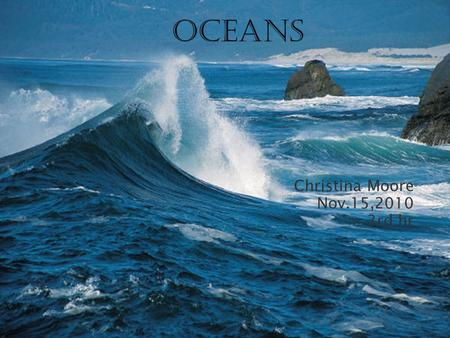 Christina Moore Nov.15,2010 3rd hr oceans. Another word for ocean is marine but I like ocean. I know that a ocean is a big body of water that has a lot.