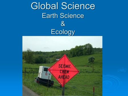 Global Science Earth Science & Ecology. What is Earth Science?  Earth Science is the study of the Earth and its neighbors <strong>in</strong> space. Some Earth scientists.