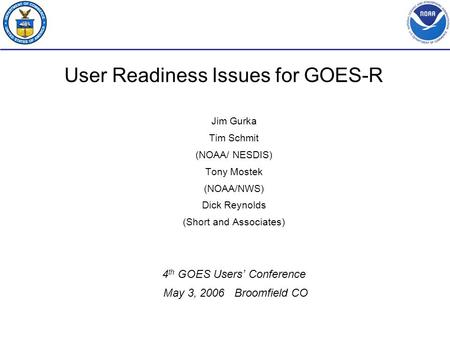 User Readiness Issues for GOES-R Jim Gurka Tim Schmit (NOAA/ NESDIS) Tony Mostek (NOAA/NWS) Dick Reynolds (Short and Associates) 4 th GOES Users' Conference.
