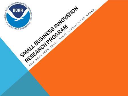 SMALL BUSINESS INNOVATION RESEARCH PROGRAM SBIR ROAD TOUR 2015 – VINCE GARCIA/PETER ROOHR.