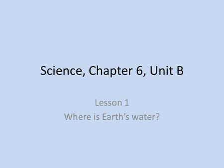 Science, Chapter 6, Unit B Lesson 1 Where is Earth's water?