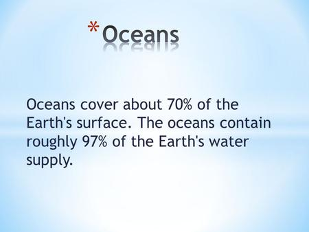 Oceans cover about 70% of the Earth's surface. The oceans contain roughly 97% of the Earth's water supply.
