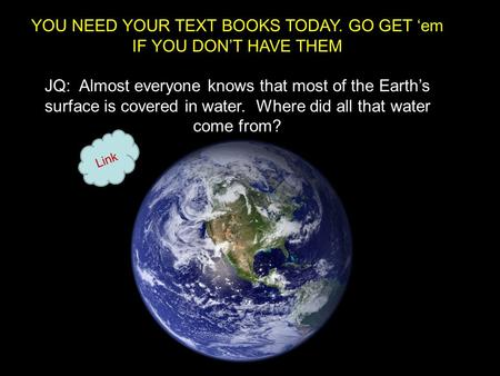 YOU NEED YOUR TEXT BOOKS TODAY. GO GET 'em IF YOU DON'T HAVE THEM JQ: Almost everyone knows that most of the Earth's surface is covered in water. Where.