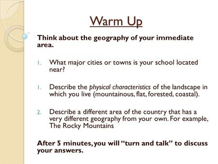 Warm Up Think about the geography of your immediate area. 1. What major cities or towns is your school located near? 1. Describe the physical characteristics.