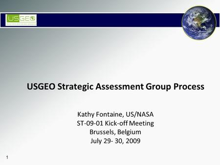 1 USGEO Strategic Assessment Group Process Kathy Fontaine, US/NASA ST-09-01 Kick-off Meeting Brussels, Belgium July 29- 30, 2009.